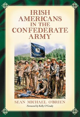 Irish Americans in the Confederate Army By O+�brien, Sean Michael